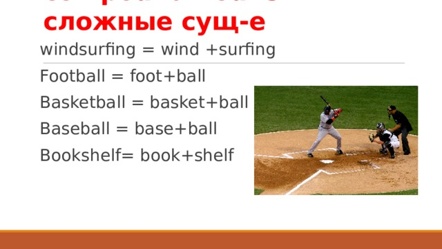 compound nouns – сложные сущ-е windsurfing = wind +surfing Football = foot+ball Basketball = basket+ball Baseball = base+ball Bookshelf= book+shelf compound
