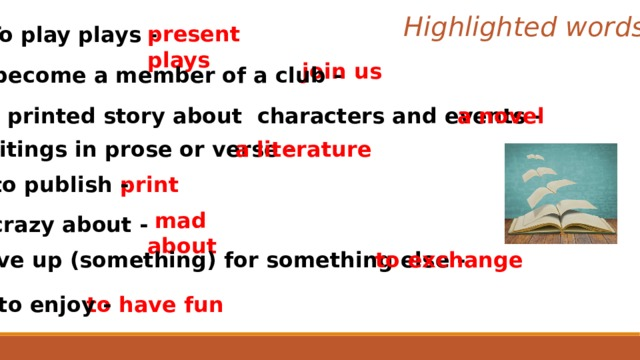Highlighted words present plays To play plays - join us to become a member of a club - a long printed story about characters and events -  a novel writings in prose or verse - a literature to publish -  print  mad about crazy about - to give up (something) for something else - to exchange to have fun to enjoy -