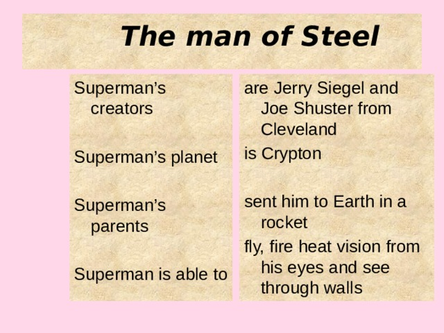 The man of Steel Superman's creators are Jerry Siegel and Joe Shuster from Cleveland is Crypton Superman's planet sent him to Earth in a rocket Superman's parents fly, fire heat vision from his eyes and see through walls Superman is able to