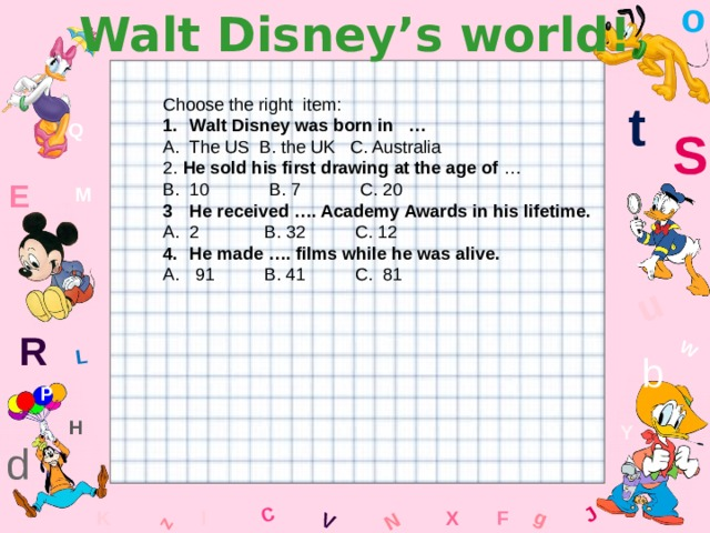 o Walt Disney's world! W C g J L u z V N t Choose the right item: Walt Disney was born in … The US B. the UK C. Australia 2. He sold his first drawing at the age of … 10 B. 7 C. 20 He received …. Academy Awards in his lifetime. 2 B. 32 C. 12 He made …. films while he was alive. A. 91 B. 41 C. 81 Q S E M R b P H Y d x l F K