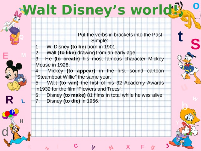 """o Walt Disney's world! W C g J L u z V N t  Put the verbs in brackets into the Past Simple: 1. W. Disney (to be ) born in 1901. 2. Walt ( to like) drawing from an early age. 3. He (to create) his most famous character Mickey Mouse in 1928. 4. Mickey (to appear) in the first sound cartoon """"Steamboat Willie"""" the same year. 5. Walt (to win) the first of his 32 Academy Awards in1932 for the film """"Flowers and Trees"""". 6. Disney (to make) 81 films in total while he was alive. 7. Disney (to die) in 1966. Q S E M R b P H Y d K x l F"""