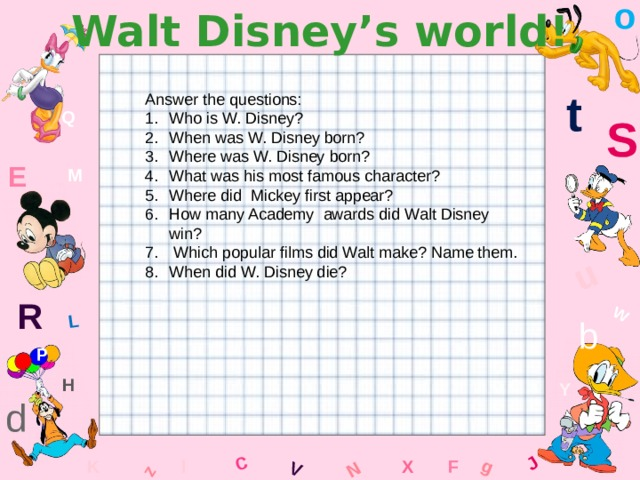 o Walt Disney's world! W C g J L u z V N t Answer the questions: Who is W. Disney? When was W. Disney born? Where was W. Disney born? What was his most famous character? Where did Mickey first appear? How many Academy awards did Walt Disney win?  Which popular films did Walt make? Name them. When did W. Disney die? Q S E M R b P H Y d F K l x