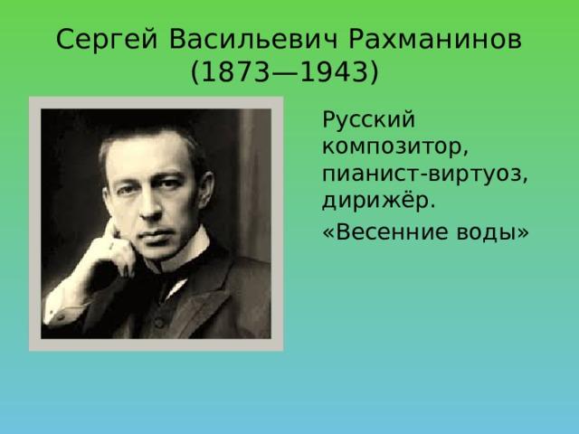 Сергей Васильевич Рахманинов (1873—1943)  Русский композитор, пианист-виртуоз, дирижёр.  «Весенние воды»