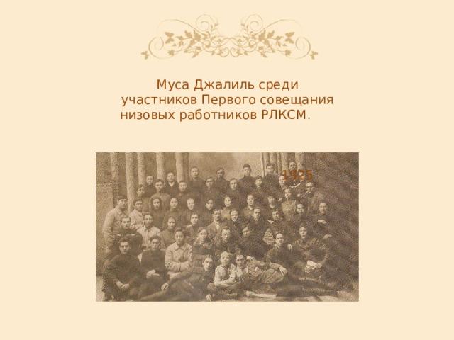Муса Джалиль среди участников Первого совещания низовых работников РЛКСМ. 1925