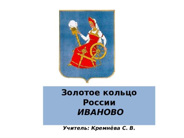 Золотое кольцо России   ИВАНОВО  Учитель: Кремнёва С. В.