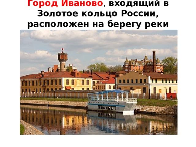 Город Иваново , входящий в Золотое кольцо России, расположен на берегу реки Уводь.