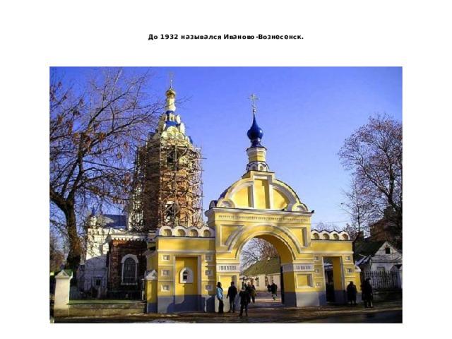 До 1932 назывался Иваново-Вознесенск.