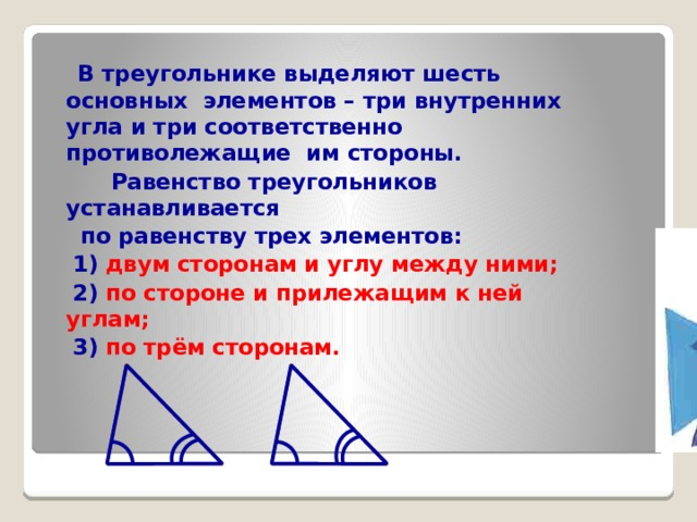 В треугольнике выделяют шесть основных элементов – три внутренних угла и три соответственно противолежащие им стороны.  Равенство треугольников устанавливается  по равенству трех элементов:  1) двум сторонам и углу между ними;  2) по стороне и прилежащим к ней углам;  3) по трём сторонам.