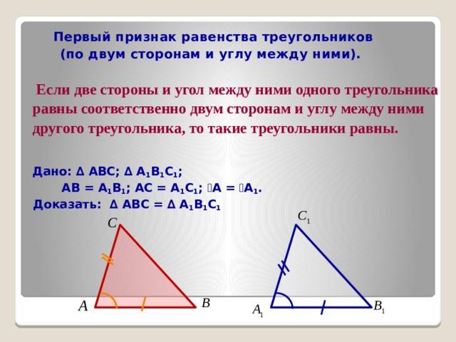 Первый признак равенства треугольников  (по двум сторонам и углу между ними).   Если две стороны и угол между ними одного треугольника равны соответственно двум сторонам и углу между ними другого треугольника, то такие треугольники равны.  Дано: ∆ АВС; ∆ А 1 В 1 С 1 ;  АВ = А 1 В 1 ; АС = А 1 С 1 ;  ے А = ے А 1 .  Доказать: ∆ АВС = ∆ А 1 В 1 С 1