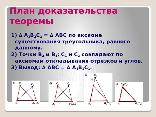 План доказательства теоремы 1) ∆ А 1 В 2 С 2 = ∆ АВС по аксиоме существования треугольника, равного данному. 2) Точки В 2 и В 1 ; С 1 и С 2 совпадают по аксиомам откладывания отрезков и углов. 3) Вывод: ∆ АВС = ∆ А 1 В 1 С 1 .