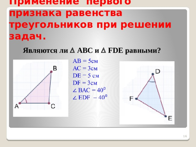 Применение первого признака равенства треугольников при решении задач. Являются ли  АВС и  FDE равными?