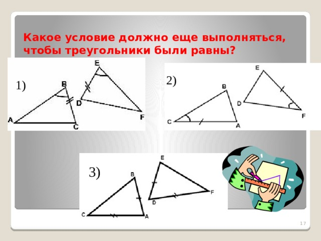 Какое условие должно еще выполняться, чтобы треугольники были равны? 2) 1) 3)