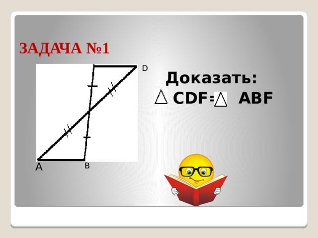 ЗАДАЧА №1 С D Доказать:  CDF= АBF F А В