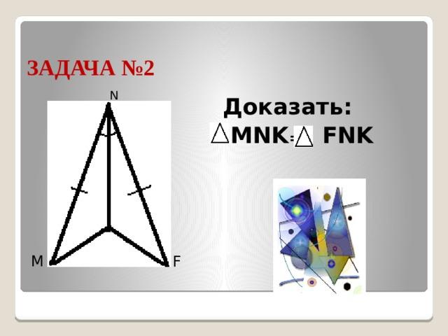 ЗАДАЧА №2 N Доказать:  MNK = FNK K F M
