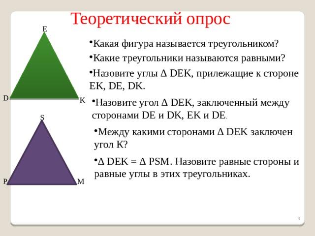 Теоретический опрос E Какая фигура называется треугольником? Какие треугольники называются равными? Назовите углы ∆ DEK, прилежащие к стороне EK, DE, DK. D K Назовите угол ∆ DEK, заключенный между сторонами DE и DK, EK и DE . S Между какими сторонами ∆ DEK заключен угол К? ∆ DEK = ∆ PSM. Назовите равные стороны и равные углы в этих треугольниках. P M