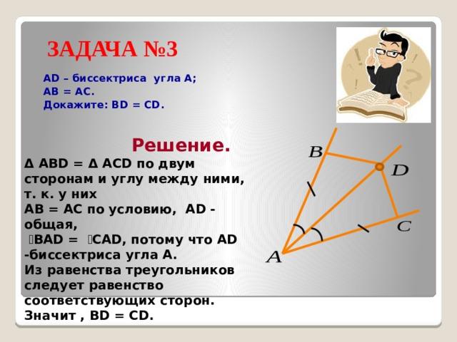 ЗАДАЧА №3  AD – биссектриса угла А;  АВ = АС.  Докажите: BD = CD.  Решение. Δ ABD = Δ ACD по двум сторонам и углу между ними, т. к. у них AB = AC по условию, AD - общая,  ے BAD = ے CAD, потому что AD -биссектриса угла A. Из равенства треугольников следует равенство соответствующих сторон. Значит , BD = CD.