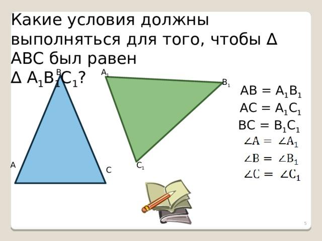 Какие условия должны выполняться для того, чтобы ∆ АВС был равен ∆ А 1 В 1 С 1 ? В А 1 В 1 АВ = А 1 В 1 АС = А 1 С 1 ВС = В 1 С 1 С 1 А С