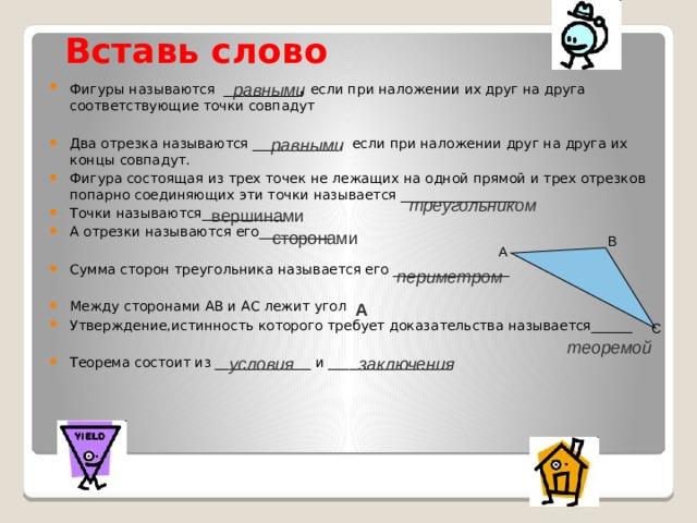 Вставь слово Фигуры называются ___________ , если при наложении их друг на друга соответствующие точки совпадут Два отрезка называются ____________ , если при наложении друг на друга их концы совпадут. Фигура состоящая из трех точек не лежащих на одной прямой и трех отрезков попарно соединяющих эти точки называется _________________ Точки называются____________ А отрезки называются его___________ Сумма сторон треугольника называется его _________________ Между сторонами АВ и АС лежит угол Утверждение,истинность которого требует доказательства называется______ Теорема состоит из ______________ и __________________ равными равными треугольником вершинами сторонами В А периметром А С теоремой условия заключения