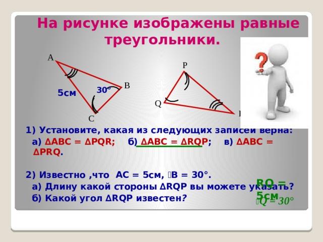 На рисунке изображены равные  треугольники. А P В 30° 5см Q R С 1) Установите, какая из следующих записей верна:  а) ∆ABC = ∆PQR; б) ∆ABC = ∆RQP ; в) ∆ABC = ∆PRQ .  2) Известно ,что АС = 5см, ے В = 30°.  а) Длину какой стороны ∆RQP вы можете указать?  б) Какой угол ∆RQP известен ?  RQ = 5см ے Q = 30°