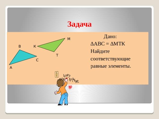 Задача  Дано: ∆ АВС = ∆МТК  Найдите  соответствующие  равные элементы. М К В Т С А