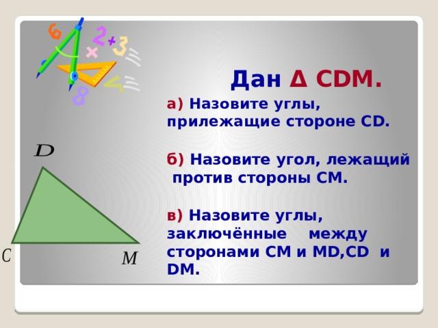 Дан Δ CDM.  а ) Назовите углы, прилежащие стороне CD.  б) Назовите угол, лежащий против стороны СМ.  в) Назовите углы, заключённые между сторонами СМ и MD,CD и DM.