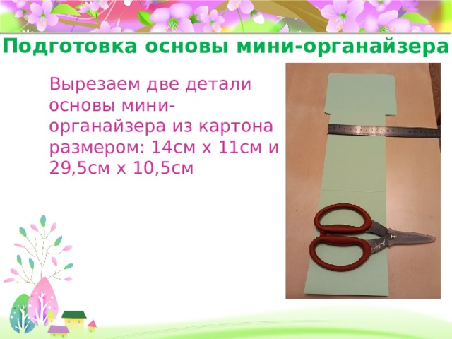 Подготовка основы мини-органайзера Вырезаем две детали основы мини-органайзера из картона размером: 14см х 11см и 29,5см х 10,5см