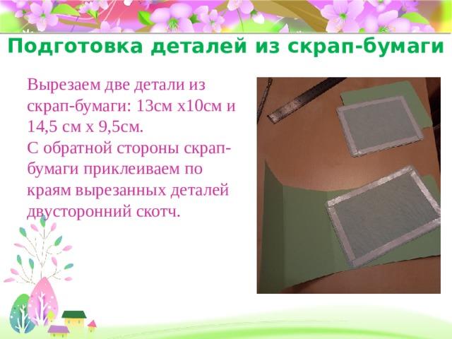 Подготовка деталей из скрап-бумаги Вырезаем две детали из скрап-бумаги: 13см х10см и 14,5 см х 9,5см. С обратной стороны скрап-бумаги приклеиваем по краям вырезанных деталей двусторонний скотч.