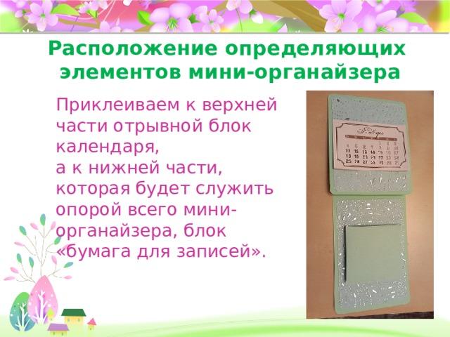 Расположение определяющих  элементов мини-органайзера Приклеиваем к верхней части отрывной блок календаря, а к нижней части, которая будет служить опорой всего мини-органайзера, блок «бумага для записей».