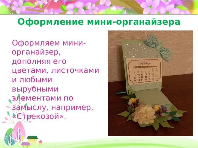 Оформление мини-органайзера Оформляем мини-органайзер, дополняя его цветами, листочками и любыми вырубными элементами по замыслу, например, «Стрекозой».