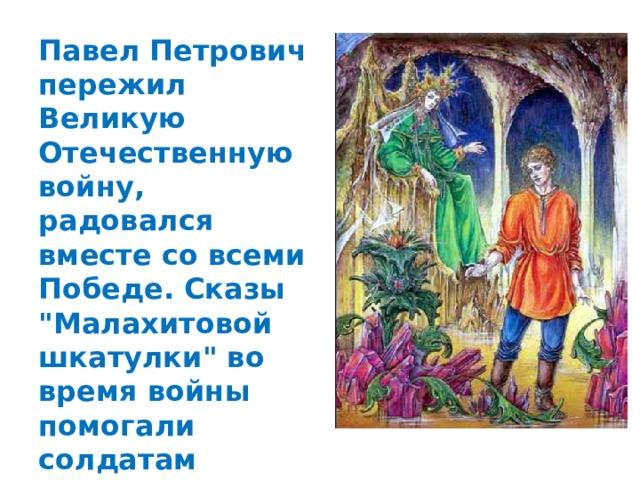 Павел Петрович пережил Великую Отечественную войну, радовался вместе со всеми Победе. Сказы