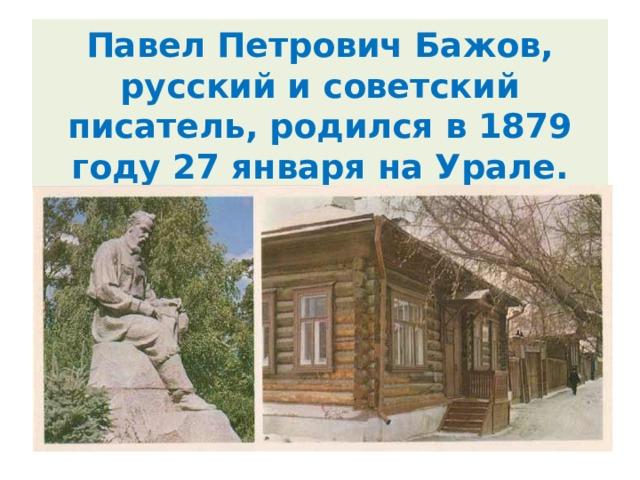 Павел Петрович Бажов, русский и советский писатель, родился в 1879 году 27 января на Урале.