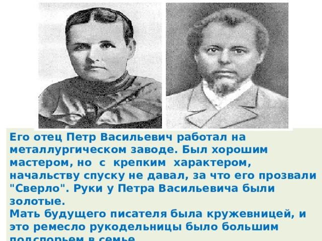 Его отец Петр Васильевич работал на металлургическом заводе. Был хорошим мастером, но с крепким характером, начальству спуску не давал, за что его прозвали