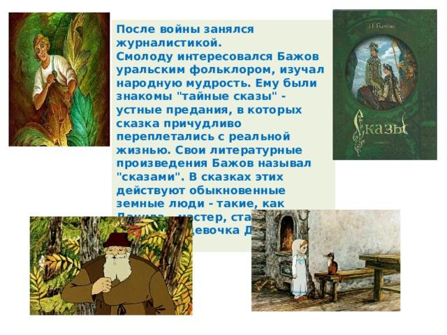 После войны занялся журналистикой.  Смолоду интересовался Бажов уральским фольклором, изучал народную мудрость. Ему были знакомы