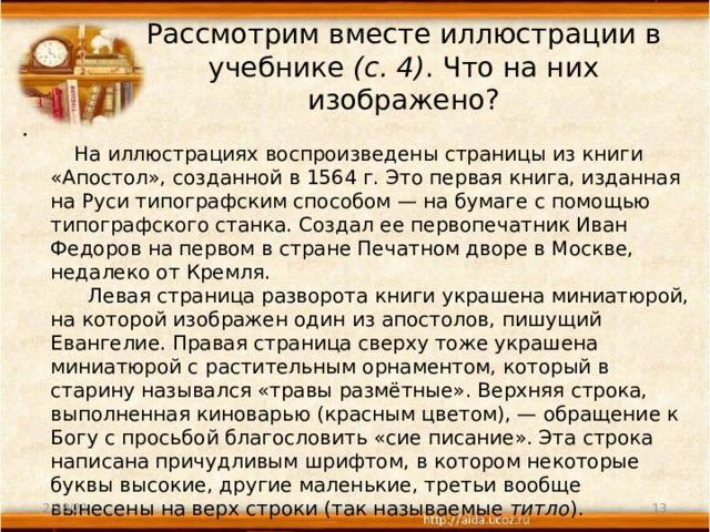 Рассмотрим вместе иллюстрации в учебнике (с.4) . Что на них изображено?    На иллюстрациях воспроизведены страницы из книги «Апостол», созданной в 1564г. Это первая книга, изданная на Руси типографским способом—на бумаге с помощью типографского станка. Создал ее первопечатник Иван Федоров на первом в стране Печатном дворе в Москве, недалеко от Кремля.  Левая страница разворота книги украшена миниатюрой, на которой изображен один из апостолов, пишущий Евангелие. Правая страница сверху тоже украшена миниатюрой с растительным орнаментом, который в старину назывался «травы размётные». Верхняя строка, выполненная киноварью (красным цветом),—обращение к Богу с просьбой благословить «сие писание». Эта строка написана причудливым шрифтом, в котором некоторые буквы высокие, другие маленькие, третьи вообще вынесены на верх строки (так называемые титло ). 2/28/21