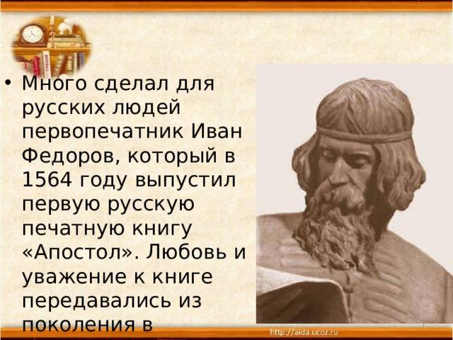 Много сделал для русских людей первопечатник Иван Федоров, который в 1564году выпустил первую русскую печатную книгу «Апостол». Любовь и уважение к книге передавались из поколения в поколение.