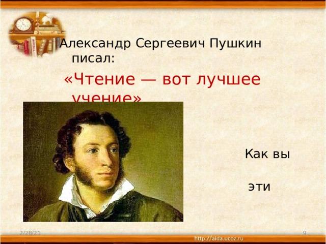 Александр Сергеевич Пушкин писал:  «Чтение—вот лучшее учение» .  Как вы понимаете  эти слова?   2/28/21