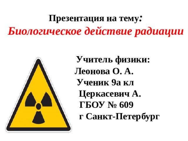 Презентация на тему :  Биологическое действие радиации     Учитель физики:  Леонова О. А.  Ученик 9а кл  Церкасевич А.  ГБОУ № 609  г Санкт-Петербург