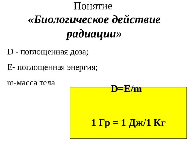 Понятие  «Биологическое действие радиации» D -  поглощенная доза; E- поглощенная энергия;  m- масса тела D=E / m  1 Гр = 1 Дж/1 Кг