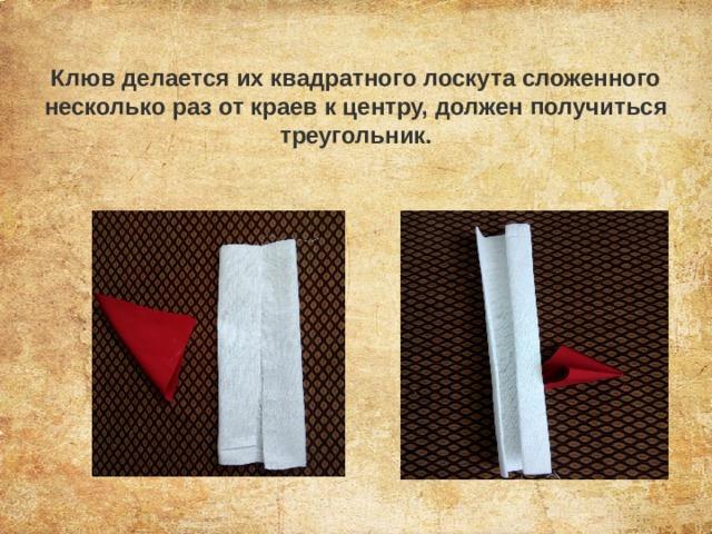Клюв делается их квадратного лоскута сложенного несколько раз от краев к центру, должен получиться треугольник.