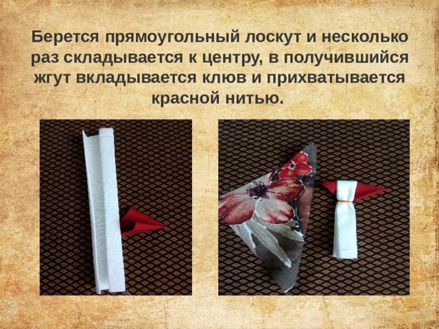 Берется прямоугольный лоскут и несколько раз складывается к центру, в получившийся жгут вкладывается клюв и прихватывается красной нитью.