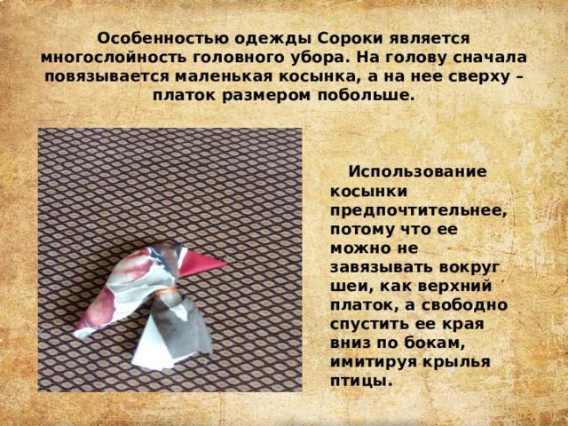 Особенностью одежды Сороки является многослойность головного убора. На голову сначала повязывается маленькая косынка, а на нее сверху – платок размером побольше. Использование косынки предпочтительнее, потому что ее можно не завязывать вокруг шеи, как верхний платок, а свободно спустить ее края вниз по бокам, имитируя крылья птицы.