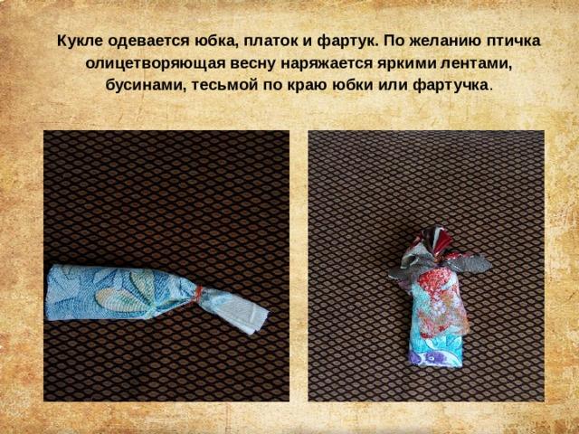 Кукле одевается юбка, платок и фартук. По желанию птичка олицетворяющая весну наряжается яркими лентами, бусинами, тесьмой по краю юбки или фартучка .
