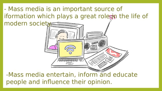- Mass media is an important source of iformation which plays a great role in the life of modern society.  -Mass media entertain, inform and educate people and influence their opinion.​  ​