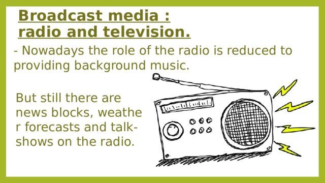 Broadcast media : radio and television. - Nowadays the role of the radio is reduced to providing background music. But still there are news blocks, weather forecasts and talk-shows on the radio. ​