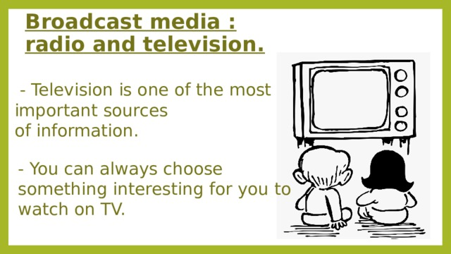 Broadcast media : radio and television.   - Television is one of the most important sources of information. - You can always choose something interesting for you to  watch on TV.