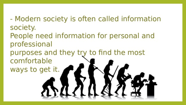 - Modern society is often called information society.  People need information for personal and professional  purposes and they try to find the most comfortable  ways to get it.