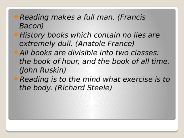 Reading makes a full man. (Francis Bacon) History books which contain no lies are extremely dull. (Anatole France) All books are divisible into two classes: the book of hour, and the book of all time. (John Ruskin) Reading is to the mind what exercise is to the body. (Richard Steele)