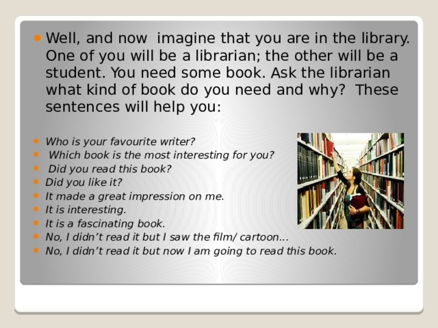 Well, and now imagine that you are in the library. One of you will be a librarian; the other will be a student. You need some book. Ask the librarian what kind of book do you need and why? These sentences will help you: Who is your favourite writer?  Which book is the most interesting for you?  Did you read this book? Did you like it? It made a great impression on me. It is interesting. It is a fascinating book. No, I didn't read it but I saw the film/ cartoon... No, I didn't read it but now I am going to read this book.