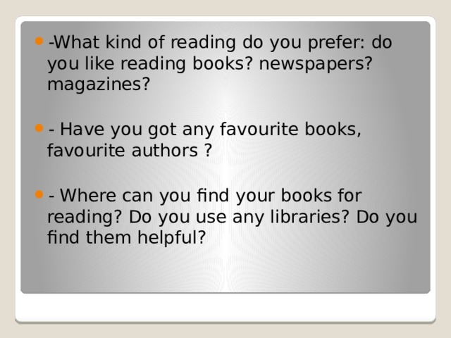 -What kind of reading do you prefer: do you like reading books? newspapers? magazines? - Have you got any favourite books, favourite authors ? - Where can you find your books for reading? Do you use any libraries? Do you find them helpful?