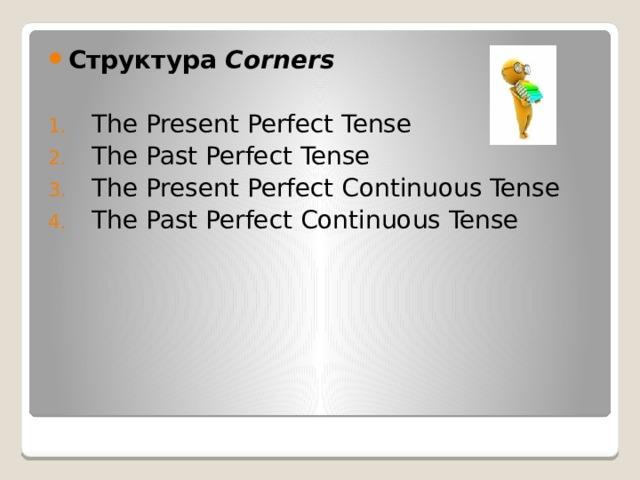 Структура Corners   The Present Perfect Tense  The Past Perfect Tense  The Present Perfect Continuous Tense  The Past Perfect Continuous Tense